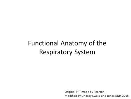 Functional Anatomy of the Respiratory System Original PPT made by Pearson, Modified by Lindsey Sweis and Jones A&P, 2015.