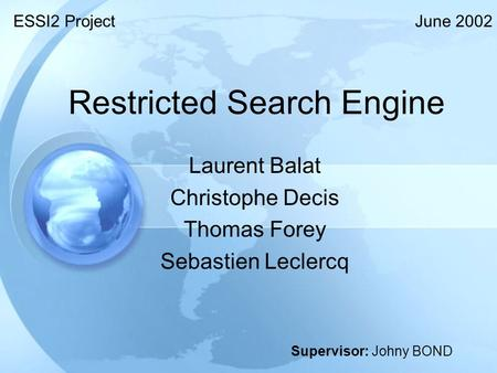 Restricted <strong>Search</strong> <strong>Engine</strong> Laurent Balat Christophe Decis Thomas Forey Sebastien Leclercq ESSI2 Project Supervisor: Johny BOND June 2002.