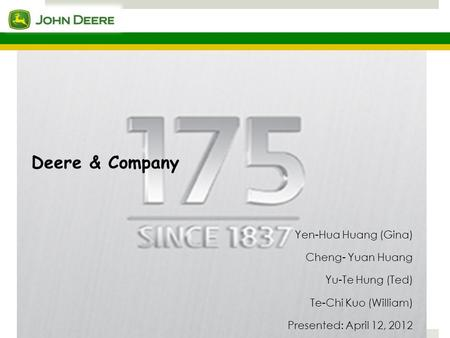 Deere & Company Yen-Hua Huang (Gina) Cheng- Yuan Huang Yu-Te Hung (Ted) Te-Chi Kuo (William) Presented: April 12, 2012.