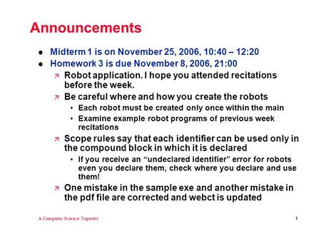A Computer Science Tapestry 1 Announcements l Midterm 1 is on November 25, 2006, 10:40 – 12:20 l Homework 3 is due November 8, 2006, 21:00 ä Robot application.