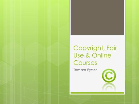 Copyright, Fair Use & Online Courses Tamara Eyster.