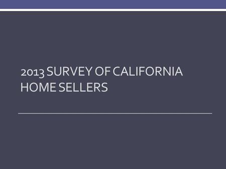 2013 SURVEY OF CALIFORNIA HOME SELLERS. Methodology Telephone surveys conducted in August/September of 600 randomly selected home sellers who sold in.
