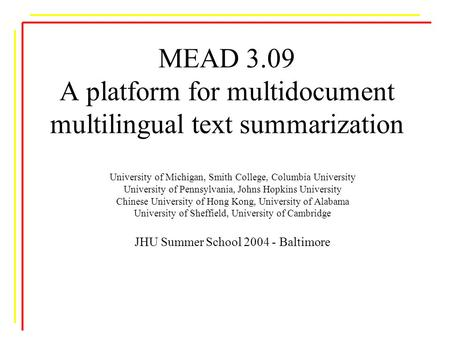 MEAD 3.09 A platform for multidocument multilingual text summarization University of Michigan, Smith College, Columbia University University of Pennsylvania,