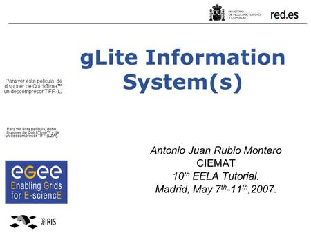 GLite Information System(s) Antonio Juan Rubio Montero CIEMAT 10 th EELA Tutorial. Madrid, May 7 th -11 th,2007.