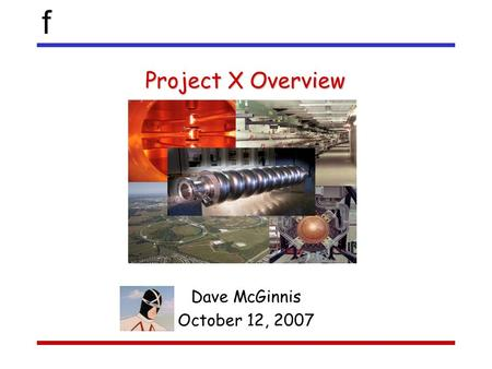 F Project X Overview Dave McGinnis October 12, 2007.