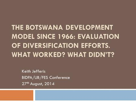 THE BOTSWANA DEVELOPMENT MODEL SINCE 1966: EVALUATION OF DIVERSIFICATION EFFORTS. WHAT WORKED? WHAT DIDN'T? Keith Jefferis BIDPA/UB/FES Conference 27 th.