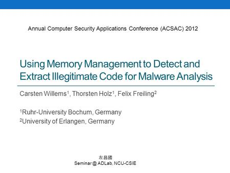 Using Memory Management to Detect and Extract Illegitimate Code for Malware Analysis Carsten Willems 1, Thorsten Holz 1, Felix Freiling 2 1 Ruhr-University.