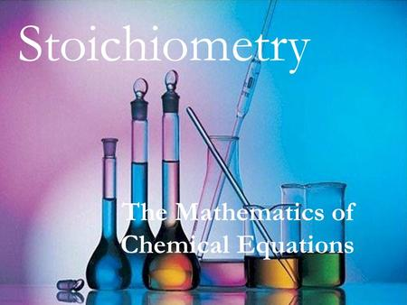 Stoichiometry The Mathematics of Chemical Equations.