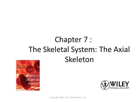 Copyright 2009, John Wiley & Sons, Inc. Chapter 7 : The Skeletal System: The Axial Skeleton.