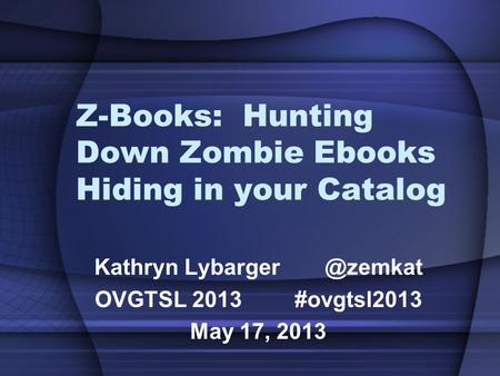 Z-Books: Hunting Down Zombie Ebooks Hiding in your Catalog Kathryn OVGTSL 2013#ovgtsl2013 May 17, 2013.
