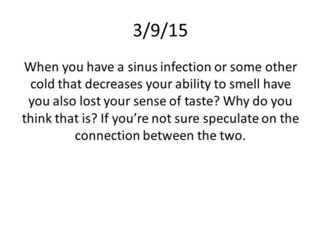 3/9/15 When you have a sinus infection or some other cold that decreases your ability to smell have you also lost your sense of taste? Why do you think.