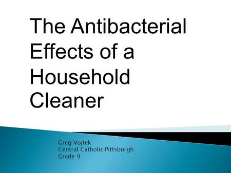 The Antibacterial Effects of a Household Cleaner Greg Vojtek Central Catholic Pittsburgh Grade 9.