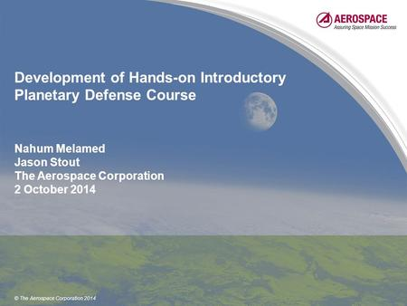 © The Aerospace Corporation 2014 Development of Hands-on Introductory Planetary Defense Course Nahum Melamed Jason Stout The Aerospace Corporation 2 October.