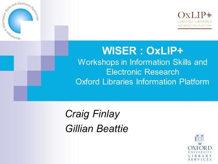 WISER : OxLIP+ Workshops in Information Skills and Electronic Research Oxford Libraries Information Platform Craig Finlay Gillian Beattie.