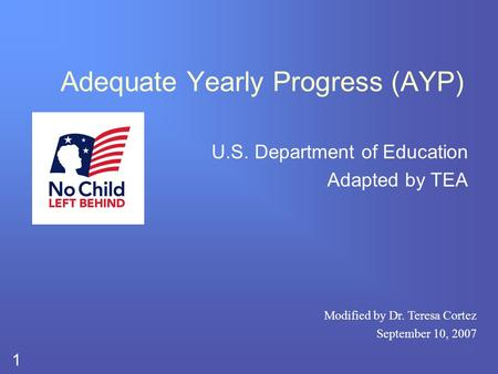1 Adequate Yearly Progress (AYP) U.S. Department of Education Adapted by TEA Modified by Dr. Teresa Cortez September 10, 2007.