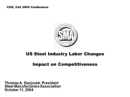 US Steel Industry Labor Changes Impact on Competitiveness Thomas A. Danjczek, President Steel Manufacturers Association October 11, 2004 CUE, Fall 2004.