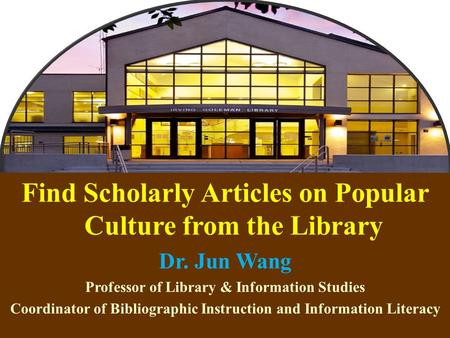 1 Find Scholarly Articles on Popular Culture from the Library Dr. Jun Wang Professor of Library & Information Studies Coordinator of Bibliographic Instruction.