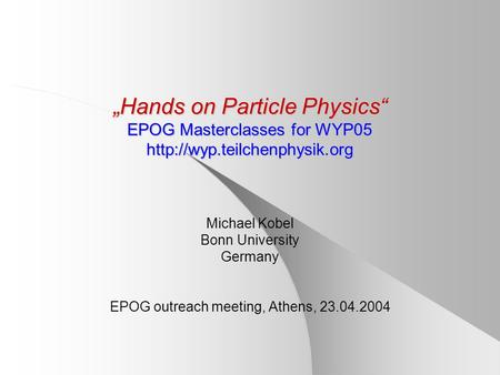 """Hands on Particle Physics"" EPOG Masterclasses for WYP05  Michael Kobel Bonn University Germany EPOG outreach meeting, Athens,"
