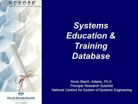 Systems Education & Training Database Kevin MacG. Adams, Ph.D. Principal Research Scientist National Centers for System of Systems Engineering.