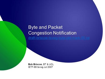 Byte and Packet Congestion Notification draft-briscoe-tsvwg-byte-pkt-mark-00.txt draft-briscoe-tsvwg-byte-pkt-mark-00.txt Bob Briscoe, BT & UCL IETF-69.