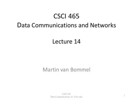 CSCI 465 D ata Communications and Networks Lecture 14 Martin van Bommel CSCI 465 Data Communications & Networks 1.