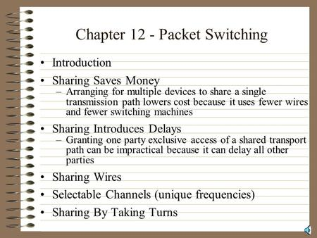 Chapter 12 - Packet Switching Introduction Sharing Saves Money –Arranging for multiple devices to share a single transmission path lowers cost because.