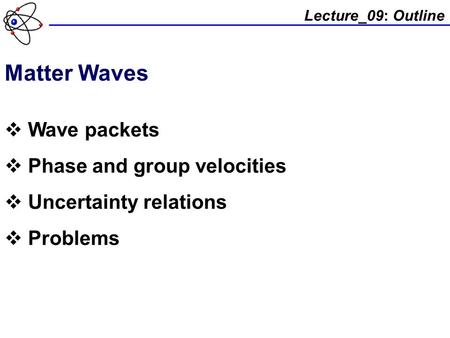 Lecture_09: Outline Matter Waves  Wave packets  Phase and group velocities  Uncertainty relations  Problems.