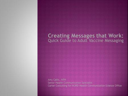 Creating Messages that Work: Quick Guide to Adult Vaccine Messaging Amy Callis, MPH Senior Health Communication Specialist Carter Consulting for NCIRD.