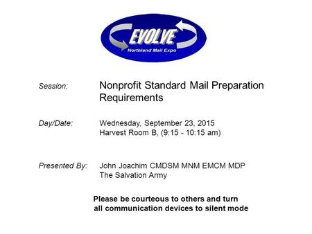 Session: Nonprofit Standard Mail Preparation Requirements Day/Date: Wednesday, September 23, 2015 Harvest Room B, (9:15 - 10:15 am) Presented By: John.