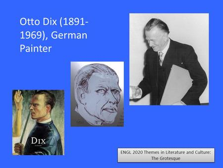 ENGL 2020 Themes in Literature and Culture: The Grotesque Otto Dix (1891- 1969), German Painter.