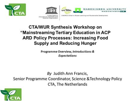 "CTA/WUR Synthesis Workshop on ""Mainstreaming Tertiary Education in ACP ARD Policy Processes: Increasing Food Supply and Reducing Hunger By Judith Ann Francis,"