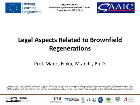 "Legal Aspects Related to Brownfield Regenerations Prof. Maros Finka, M.arch., Ph.D. ""This project has been funded with support from the European Commission."