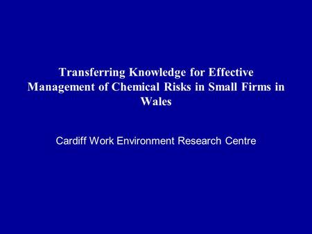 Transferring Knowledge for Effective Management of Chemical Risks in Small Firms in Wales Cardiff Work Environment Research Centre.