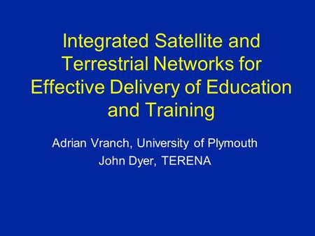 Integrated Satellite and Terrestrial Networks for Effective Delivery of Education and Training Adrian Vranch, University of Plymouth John Dyer, TERENA.