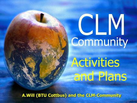 A.Will (BTU Cottbus) and the CLM-Community Community Activities and Plans A.Will (BTU Cottbus) and the CLM-Community.
