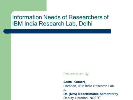 Information Needs of Researchers of IBM India Research Lab, Delhi Presentation By Anita Kumari, Librarian, IBM India Research Lab & Dr. (Mrs) Moorttimatee.
