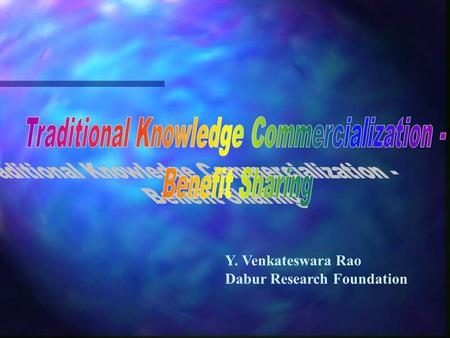 Y. Venkateswara Rao Dabur Research Foundation. Overview  Traditional Knowledge  What can be commercialized?  Why Commercialization?  Commercialization.