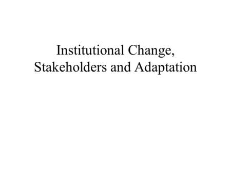 Institutional Change, Stakeholders and Adaptation.
