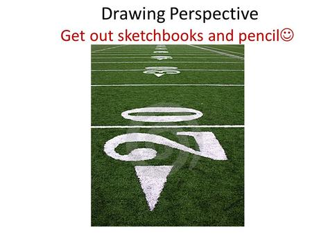 Drawing Perspective Get out sketchbooks and pencil.