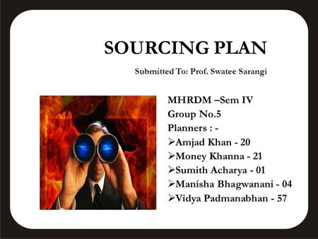 SOURCING PLAN Submitted To: Prof. Swatee Sarangi MHRDM –Sem IV Group No.5 Planners : -  Amjad Khan - 20  Money Khanna - 21  Sumith Acharya - 01  Manisha.