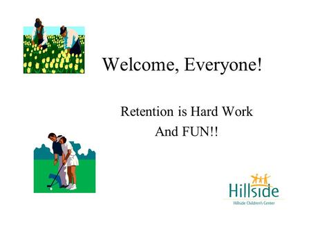 Welcome, Everyone! Retention is Hard Work And FUN!!