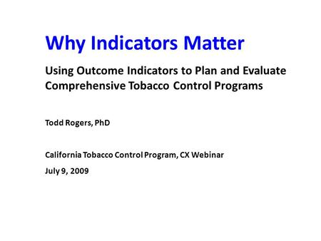 Why Indicators Matter Using Outcome Indicators to Plan and Evaluate Comprehensive Tobacco Control Programs Todd Rogers, PhD California Tobacco Control.