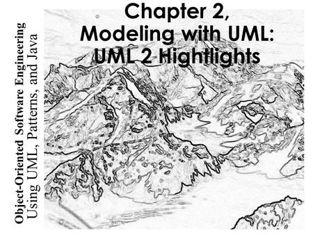 Using UML, Patterns, and Java Object-Oriented Software Engineering Chapter 2, Modeling with UML: UML 2 Hightlights.