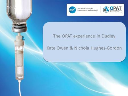 The OPAT experience in Dudley Kate Owen & Nichola Hughes-Gordon The OPAT experience in Dudley Kate Owen & Nichola Hughes-Gordon.