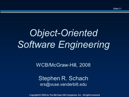 Slide 5.1 Copyright © 2008 by The McGraw-Hill Companies, Inc. All rights reserved. Object-Oriented Software Engineering WCB/McGraw-Hill, 2008 Stephen R.