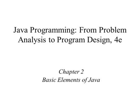 Java Programming: From Problem Analysis to Program Design, 4e Chapter 2 Basic Elements of Java.