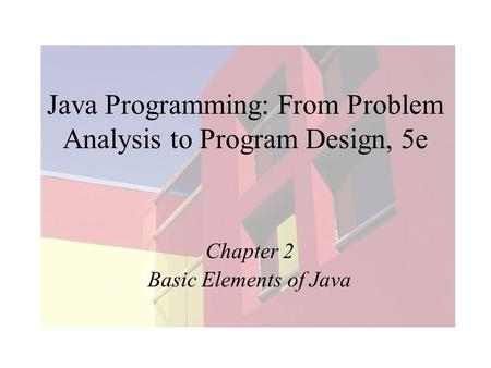 Java Programming: From Problem Analysis to Program Design, 5e Chapter 2 Basic Elements of Java.