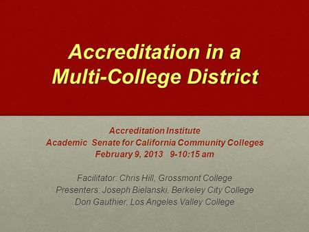 Accreditation in a Multi-College District Accreditation Institute Academic Senate for California Community Colleges February 9, 2013 9-10:15 am Facilitator:
