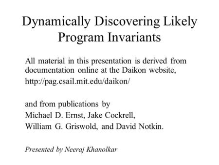 Dynamically Discovering Likely Program Invariants All material in this presentation is <strong>derived</strong> from documentation online at the Daikon website,