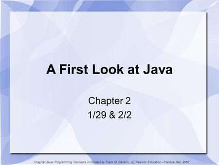 A First Look at Java Chapter 2 1/29 & 2/2 Imagine! Java: Programming Concepts in Context by Frank M. Carrano, (c) Pearson Education - Prentice Hall, 2010.